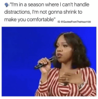 """Comfortable, Memes, and Video: """"Im in a season where l can't handle  distractions, I'm not gonna shrink to  make you comfortable"""" io uotesF-om heea0 ‼️ Message 💯💯🙌 Video Credit: @sarahjakesroberts"""