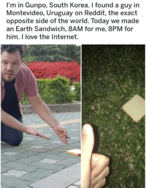 Internet, Love, and Reddit: I'm in Gunpo, South Korea. I found a guy in  Montevideo, Uruguay on Reddit, the exact  opposite side of the world. Today we made  an Earth Sandwich, 8AM for me, 8PM for  him. I love the Internet. Wholesome eat earth some