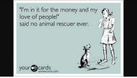 """Love Ecards: """"I'm in it for the money and my  love of people!""""  said no animal rescuer ever.  your  e cards  somee cards.com"""