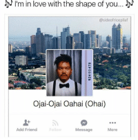 bye: I'm in love with the shape of you...  @sideofricepilaf  Ojai-Ojai Oahai (Ohai)  Add Friend  Follow  More  Message bye