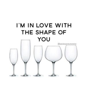 Shape Of You: I'M IN LOVE WITH  THE SHAPE OF  YOU  @woMENWHOLOVEWINE