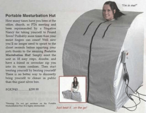 The Portable Masturbation Hut: I'm in me  Portable Masturbation Hut  Hove many times have you been at the  office, church or PTA meeting and  been reprimanded by a Negative  Nancy for taking youpelf to Pound  Totwn? Probably more times than your  moist fingers can count! Well now  you'll no longer need to sptint to the  closet seconds before squirting your  jorts thanks to the amazing Portable  Mastubation Hut! Simply erect the  unit in 18 easy stepa, dissobe, and  have a fnend or coworker zip you  into its warm confines Then start  treating yourself by beating yourcelt  There is no better way to discreetly  bring yourself to climax in public  than this giant zilver box  z GK3945  $299.99  ihy tJust beat it.on the go The Portable Masturbation Hut