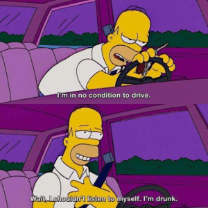 Homer,the smart guy: I'm in no condition to drive.  Wait,Ishouldn't listen to myself. I'm drunk. Homer,the smart guy