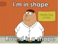 ...: I'm in shape  Family Guy  FOX  Round is a shape ...