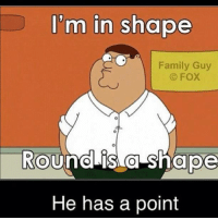 Family Guy: I'm in shape  Family Guy  FOX  Round is a shape  He has a point