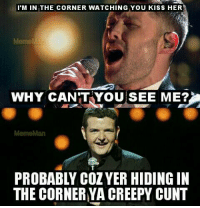 Aye probably: I'M IN THE CORNER WATCHING YOU KISS HER  WHY CAN'T YOU SEE ME?  PROBABLY COZ YER HIDING IN  THE CORNER YA CREEPY CUNT Aye probably