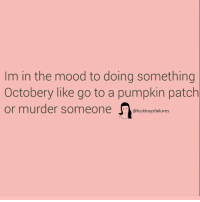 Mood, Pumpkin, and Girl Memes: Im in the mood to doing something  Octobery like go to a pumpkin patch  or murder someone ckboysfalilures