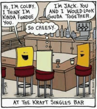 No whey she's falling for these squares.: IM JACK. You  HI,IM COLBY.  AND I WOULD LooK  I THINK IM  KINDA FONDUE  GOUDA TOGETHER  YOU  IALI SO CHEESY.  AT THE KRAFT SINGLES BAR No whey she's falling for these squares.