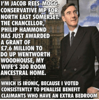 jacob: I'M JACOB REES-MOGG  CONSERVATIVE MP FOR  NORTH EAST SOMERSET  THE CHANCELLOR  PHILIP HAMMOND  HAS JUST AWARDED  A GRANT OF  E7.6 MILLION TO  DO UP WENTWORTH  WOODHOUSE, MY  WIFErs 300 ROOM  ANCESTRAL HOME.  WHICH IS IRONIC, BECAUSE I VOTED  CONSISTENTLY TO PENALISE BENEFIT  CLAIMANTS WHO HAVE AN EXTRA BEDR00M