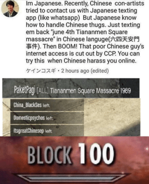 "Its a simple spell: Im Japanese. Recently, Chinese con-artists  tried to contact us with Japanese texting  app (like whatsapp) But Japanese know  how to handle Chinese thugs. Just texting  em back ""june 4th Tiananmen Square  massacre"" in Chinese languge(六四天安門  事件). Then BOOM! That poor Chinese guy's  internet access is cut out by CCP. You can  try this when Chinese harass you online.  ケインコスギ. 2 hours ago (edited)  PaketPagi ALLI Tiananmen Square Massacre 1989  China BlackSes left  Domesticpsychos left  Itsgreatchinesep left.  BLOCK 100 Its a simple spell"