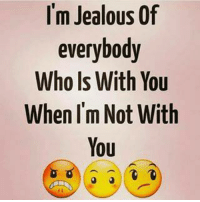 jealous: I'm Jealous Of  everybody  Who Is With You  When I'm Not With  You