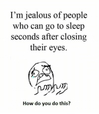 Funny, Go to Sleep, and Jealous: I'm jealous of people  who can go to sleep  seconds after closing  their eyes.  How do you do this?