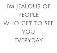 jealous: I'M JEALOUS OF  PEOPLE  WHO GET TO SEE  YOU  EVERYDAY