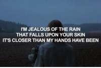 Jealous, Rain, and Been: I'M JEALOUS OF THE RAIN  THAT FALLS UPON YOUR SKIN  IT'S CLOSER THAN MY HANDS HAVE BEEN