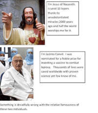 Steve Miller  Thinking Rationally (INSIDERS): I'm Jesus of Nazareth.  l cured 10 lepers  thanks to  unsubstantiated  miracles 2000 years  ago and half the world  worships me for it.  I'm Jacinto Convit  I was  nominated for a Noble prize for  inventing a vaccine to combat  leprosy. Thousands of lives were  saved worldwide with proven  science yet few know of me.  Something is dreadfully wrong with the relative famousness of  these two individuals. Steve Miller  Thinking Rationally (INSIDERS)