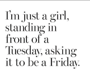 Dank, Friday, and Girl: Im just a girl,  standing in  front of a  Tuesday, asking  it to be a Friday. Ohh I'm just a girl