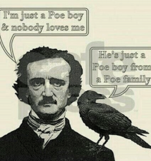 not Nice.: I'm just a Poe boy  & mobody loves me  He's just a  Poe boy firom  Poe fannnfil not Nice.