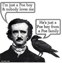 Spare him his life from this monstrosity! http://9gag.com/gag/aBYGzzN?ref=fbp: I'm just a Poe boy  & nobody loves me  He's just a  Poe boy from  a Poe family  VIA 9GAG.COM Spare him his life from this monstrosity! http://9gag.com/gag/aBYGzzN?ref=fbp