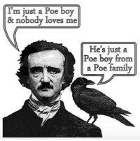 Happy Birthday, Edgar Allan Poe.: I'm just a Poe boy  & nobody loves me  He's just a  Poe boy from  a Poe family Happy Birthday, Edgar Allan Poe.