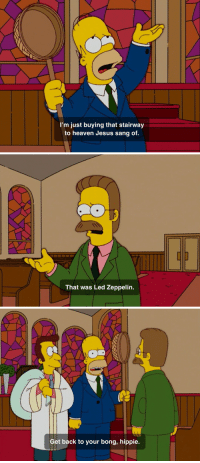 Heaven, Jesus, and Led Zeppelin: I'm just buying that stairway  to heaven Jesus sang of.   That was Led Zeppelin.   Get back to your bong, hippie.