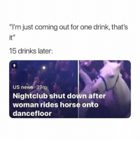 "😂😂 (@drgrayfang): ""I'm just coming out for one drink, that's  it""  15 drinks later:  US news 39m  Nightclub shut down after  woman rides horse onto  dancefloor 😂😂 (@drgrayfang)"