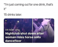 "Do not follow @funnyheadlines if you are easily offended 😂: ""I'm just coming out for one drink, that's  it""  15 drinks later:  US news 39m  Nightclub shut down after  woman rides horse onto  dancefloor Do not follow @funnyheadlines if you are easily offended 😂"