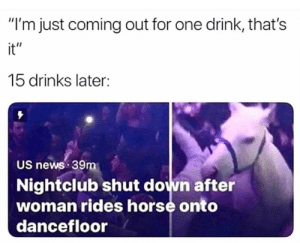"Its lit: ""I'm just coming out for one drink, that's  it""  15 drinks later:  US news 39m  Nightclub shut down after  woman rides horse onto  dancefloor Its lit"