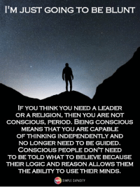 Simple Capacity: IM JUST GOING TO BE BLUNT  IF YOU THINK YOU NEED A LEADER  OR A RELIGION, THEN YOU ARE NOT  CONSCIOUS, PERIOD. BEING CONSCIOUS  MEANS THAT YOU ARE CAPABLE  OF THINKING INDEPENDENTLY AND  NO LONGER NEED TO BE GUIDED  CONSCIOUS PEOPLE DON'T NEED  TO BE TOLD WHAT TO BELIEVE BECAUSE  THEIR LOGIC AND REASON ALLOWS THEM  THE ABILITY TO USE THEIR MINDS.  SINPLE CAPACITY Simple Capacity