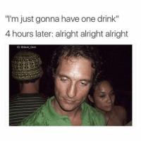 """Alright: """"I'm just gonna have one drink""""  4 hours later: alright alright alright  IG: @dave dave"""