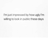 Relationships, Ugly, and How: I'm just impressed by how ugly I'm  willing to look in public these days