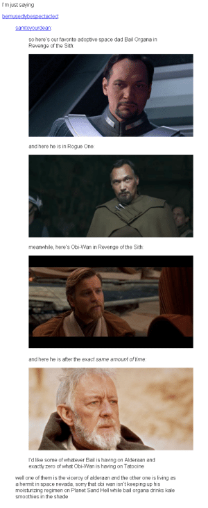Dad, Revenge, and Shade: I'm just saying  so here's our favorite adoptive space dad Bail Organa in  Revenge of the Sith:  and here he is in Rogue One:  meanwhile, here's Obi-Wan in Revenge of the Sith  and here he is after the exact same amount of time:  I'd like some of whatever Bail is having on Alderaan and  exactly zero of what Obi-Wan is having on Tatooine  well one of them is the viceroy of alderaan and the other one is living as  a hermit in space nevada, sorry that obi wan isn't keeping up his  moisturizing regimen on Planet Sand Hell while bail organa drinks kale  smoothies in the shade Dermatologists hate him