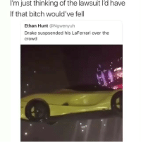 Bitch, Drake, and Funny: I'm just thinking of the lawsuit I'd have  If that bitch would've fell  Ethan Hunt @Ngwenyuh  Drake suspsended his LaFerrari over the  crowd