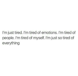 so tired: I'm just tired. I'm tired of emotions. I'm tired of  people. I'm tired of myself. I'm just so tired of  everything