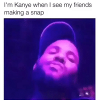 Friends, Funny, and Kanye: I'm Kanye when I see my friends  making a snap 😂😂