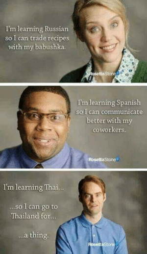 Spanish, Recipes, and Rosetta Stone: I'm learning Russian  so I can trade recipes  with my babushka.  Stone  I'm learning Spanish  so I can communicate  better with my  coworkers.  Rosetta Stone  I'm leaning Thai.  ...so I can go to  Thailand for...  .a thing. for.. a thing