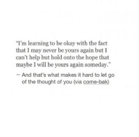 """Maybe I Will: """"I'm learning to be okay with the fact  that I may never be yours again but I  can't help but hold onto the hope that  maybe I will be yours again someday.""""  And that's what makes it hard to let go  of the thought of you (via come-bak)"""