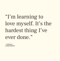 """Love, Unknown, and Thing: I'm learning to  love myself. It's the  hardest thing I've  ever done.""""  - Unknown  @thegoodquote"""