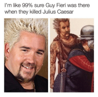 "Guy Fieri, Memes, and Julius Caesar: I'm like 99% sure Guy Fieri was there  when they killed Julius Caesar <p>Eat tu, Fieri? via /r/memes <a href=""https://ift.tt/2zB7Qvg"">https://ift.tt/2zB7Qvg</a></p>"