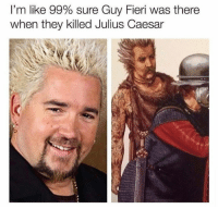 Assassination, Guy Fieri, and Julius Caesar: I'm like 99% sure Guy Fieri was there  when they killed Julius Caesar The Assassination of Julius Caesar at The Theater of Flavortown on The Ides of March 44 BC