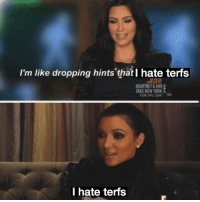 Im Like Dropping Hints: I'm like dropping hints that I hate terfs  KOURTNEY& KIM  AKE NEW YORK  l hate terfs