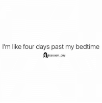 SarcasmOnly: I'm like four days past my bedtime  Aasarcasm only SarcasmOnly