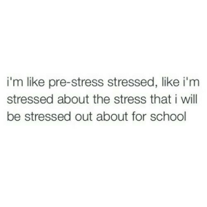 stressed out: i'm like pre-stress stressed, like i'm  stressed about the stress that i will  be stressed out about for school