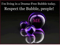 I'm living in a Drama-Free Bubble today.  Respect the Bubble, people!  ME *love*