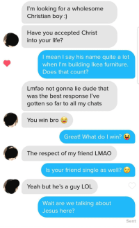 Jesus Christ: I'm looking for a wholesome  Christian boy:)  Have you accepted Christ  into your life?  I mean I say his name quite a lot  when I'm building Ikea furniture  Does that count?  Lmfao not gonna lie dude that  was the best response l've  gotten so far to all my chats  You win bro  Great! What do I win?  The respect of my friend LMAO  Is your friend single as well?  Yeah but he's a guy LOL  Wait are we talking about  Jesus here?  Sent Jesus Christ
