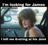 Im Looking For: I'm looking for James  Made by  ash For You F%A king Twats  ordbrot  I left me G-string at his Joint