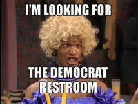 Im Looking For: I'M LOOKING FOR  THE DEMOCRAT  RESTROOM