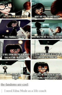 edna mode: I'M LOSING HIM! WHAT DOI DO?  WHAT ARE YOU TALKING ABOUT?  rl.  PULL YOURSELFTOGETHER!  WHAT WILL YOU DO IS THISA QUESTION?  YOU KNOW WHEREHEIS.GO!  CONFRONTTHE PROBLEM  OU WILL SHOW HIM YOU REMEMBER Y  THAT HEIS MR. INCREDIBLE  AND CALL ME WHEN YOU GET BACK  DARLING-IENJOYOUR VISITS  the-fandoms-are-cool:  I need Edna Mode as a life coach