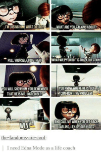 edna mode: I'M LOSING HIM! WHAT DOI DO?  WHAT ARE YOU TALKING ABOUT?  -PULL YOURSELF TOGETHER!  WHAT WILLÎYOU DO-IS THİSA QUESTION?  YOU WILL SHOW HIM YOU REMEMBER  THAT HE IS MR. INCREDIBLE  YOU KNOW WHEREHEIS.GO  -CONFRONT:THE PROBLEM!  WIN  AND CALL ME WHEN YOU GET BACK  DARLING,IENJOY OUR VISITS  the-fandoms-are-cool:  I need Edna Mode as a life coach