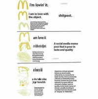 Memes, Social Media, and Common: i'm lovin' it.  I am in love with  shitpost.  the object.  feelinga deep emesen  is not named but is implied  MacDonald,  am love it  A social media meme  anbkielod post that is poor in  taste and quality  greblotic  al000 III  Apostonavirtualnetwork  known as socialmedia,  referred to as a meme forits  ironic humor, that Commonly  a do lolo obe  critically acclalmed by many  humans, presentonsuch social  jrgr toovbb  network as apost with no  relevance, humor taste or  quality, to the Ironic humor of  memes,usually resulting in  reactions from itsviewers such  as Rangery or delet this. hAPPY NEW YEAR YALL!!! WERE STARTING 2017 OFF WITH 17K LETS GO!!!!🎉🎉