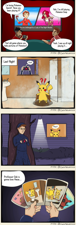 Click, Love, and Pikachu: I'm loving Pokemon  Sword! Have you  been playing it?  Nah, I'm still playing  Pokemon Snap  You are challenged by a Lady of the Night Wanda!  That old game where you  take pictures of Pokemon?  Yeah, I was up all night  playing it..  INSTA: @ ColmscoMICS  Last Night  Click!  ?!  INSTA: @ ColmscoMICs  Pika!?  INSTA: @ ColmscOMICs  Professor Oak is  gonna love these...  INSTA: @ColmscoMICs I pikachu in the shower